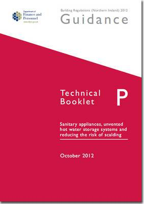 The Building Regulations (Northern Ireland) 2012: Guidance, Technical Booklet P: Sanitary Appliances, Unvented Hot Water Storage Systems and Reducing the Risk of Scalding: Technical booklet P