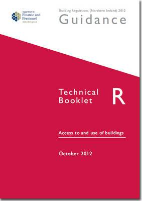 The Building Regulations (Northern Ireland) 2012: Guidance, Technical Booklet R: Access and Use of Buildings: Technical booklet R