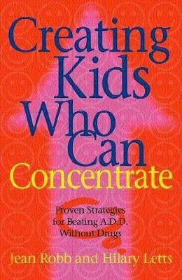 Creating Kids Who Can Concentrate: Proven Strategies for Beating ADD without Drugs