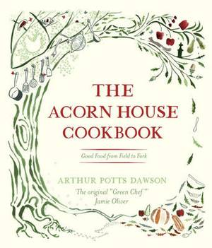 The Acorn House Cookbook: Good Food from Field to Fork
