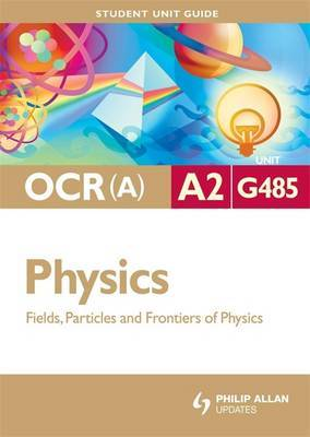 OCR(A) A2 Physics Student Unit Guide: Unit G485 Fields, Particles and Frontiers of Physics: Unit G485