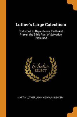 Luther's Large Catechism: God's Call to Repentence, Faith and Prayer, the Bible Plan of Salvation Explained