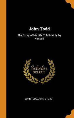 John Todd: The Story of His Life Told Mainly by Himself
