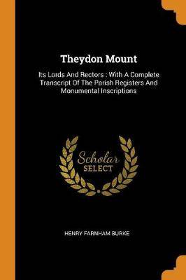 Theydon Mount: Its Lords and Rectors: With a Complete Transcript of the Parish Registers and Monumental Inscriptions