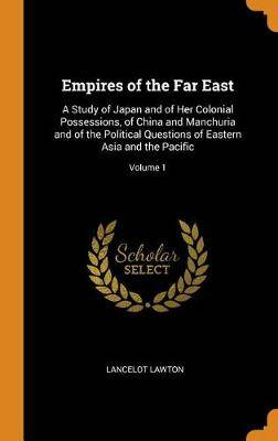 Empires of the Far East: A Study of Japan and of Her Colonial Possessions, of China and Manchuria and of the Political Questions of Eastern Asia and the Pacific; Volume 1