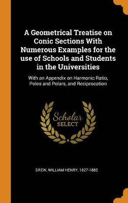 A Geometrical Treatise on Conic Sections with Numerous Examples for the Use of Schools and Students in the Universities: With an Appendix on Harmonic Ratio, Poles and Polars, and Reciprocation