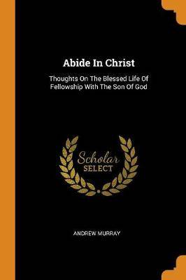 Abide in Christ: Thoughts on the Blessed Life of Fellowship with the Son of God