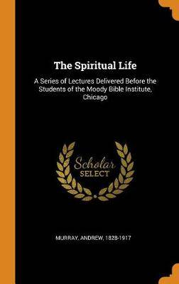 The Spiritual Life: A Series of Lectures Delivered Before the Students of the Moody Bible Institute, Chicago