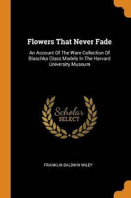 Flowers That Never Fade: An Account of the Ware Collection of Blaschka Glass Models in the Harvard University Museum
