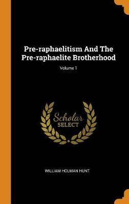 Pre-Raphaelitism and the Pre-Raphaelite Brotherhood; Volume 1