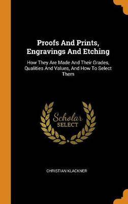 Proofs and Prints, Engravings and Etching: How They Are Made and Their Grades, Qualities and Values, and How to Select Them