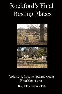 Rockford's Final Resting Places: Volume 1: Greenwood and Cedar Bluff Cemeteries