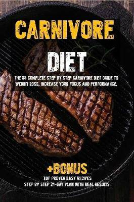 Carnivore diet: The #1 Beginners Guide to Weight loss, Increase Focus, Energy, Fight High Blood Pressure, Diabetes or Heal Digestive System.