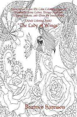 The Lady of Wings:  Features 100 Color Me Calm Coloring Pages of Wonderful Fairy Ladies, Flying Creatures, Magical Forests, and More for Stress Relief (Adult Coloring Book)