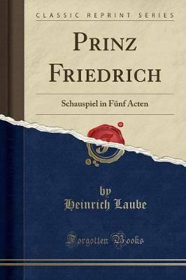 Prinz Friedrich: Schauspiel in Funf Acten (Classic Reprint)