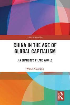 China in the Age of Global Capitalism: Jia Zhangke's Filmic World
