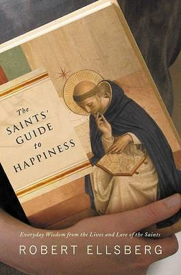 The Saints' Guide to Happiness: Everyday Wisdom from the Lives of the Saints