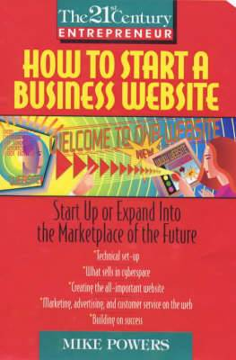 How to Start a Business Website: Start up and Expand into the Market Place of the Future
