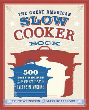 The Great American Slow Cooker Bible: 700 Easy Recipes for Every Day and Every Size of Machine