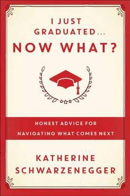 I Just Graduated, Now What?: Honest Advice for Navigating What Comes Next