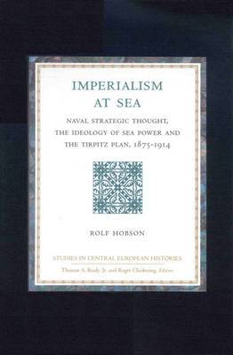 Imperialism at Sea: Naval Strategic Thought, the Ideology of Sea Power, and the Tirpitz Plan, 1875-1914