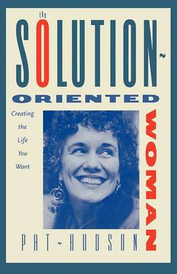 The Solution-Oriented Woman: Creating the Life You Want