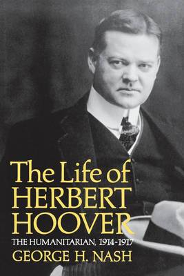 The Life of Herbert Hoover: The Humanitarian, 1914-1917
