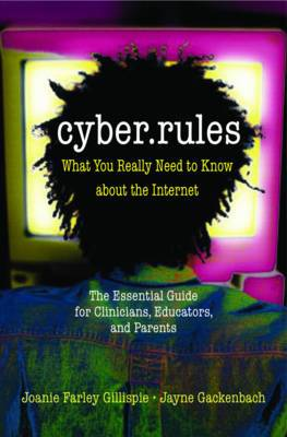 Cyber Rules: What You Really Need to Know About the Internet - The Essential Guide for Clinicians, Educators and Parents