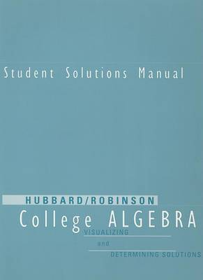 Student Solutions Manual for Hubbard/Robinson's College Algebra: Visualizing and Determining Solutions