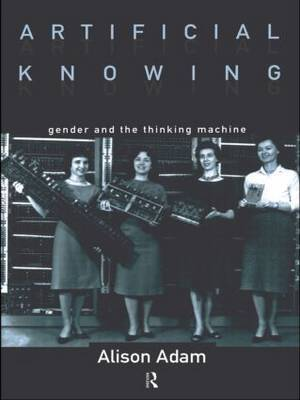 Artificial Knowing: Gender and the Thinking Machine
