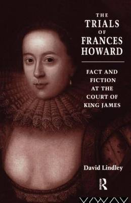 The Trials of Frances Howard: Fact and Fiction at the Court of King James