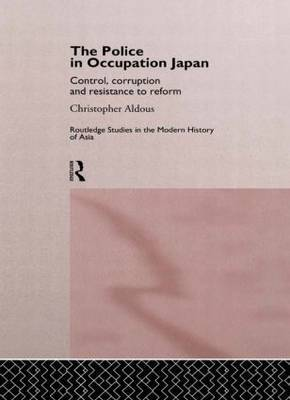 The Police in Occupation Japan: Control, Corruption and Resistance to Reform