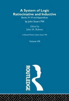 Collected Works of John Stuart Mill: v.3: System of Logic: v.B: Ratiocinative and Inductive