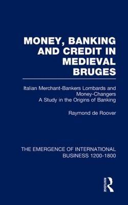 Money, Banking and Credit in Medieval Bruges: Italian Merchant-Bankers, Lombards and Money-Changers : A Study in the Origins of Banking