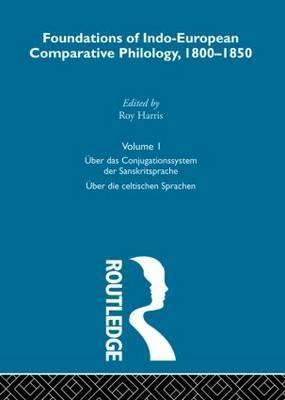 Foundations of Indo-European Comparative Philology 1800-1850: Uber Das Conjugationssystem Der Sanskrit Sprache, Uber Die Celtischen Sprachen: v. 1