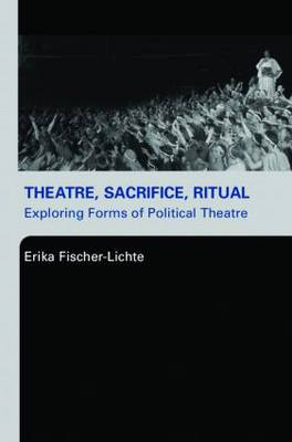 Theatre, Sacrifice, Ritual: Exploring Forms of Political Theatre