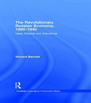 The Revolutionary Russian Economy,1890-1940: Ideas, Debates and Alternatives