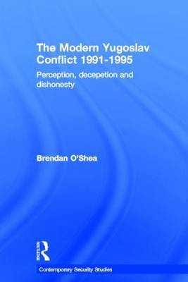 Perception and Reality in the Modern Yugoslav Conflict: Myth, Falsehood and Deceit 1991-1995