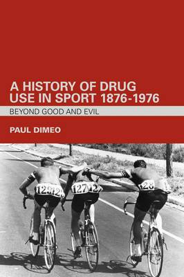 A History of Drug Use in Sport: 1876-1976: Beyond Good and Evil