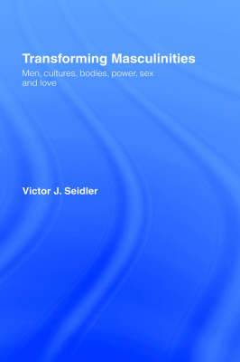 Transforming Masculinities: Men, Cultures, Bodies, Power, Sex and Love