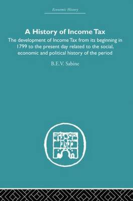 History of Income Tax: The Development of Income Tax from its Beginning in 1799 to the Present Day Related to the Social, Economic and Political History of the Period