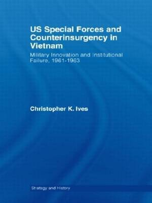 US Special Forces and Counterinsurgency in Vietnam: Military Innovation and Institutional Failure, 1961-63