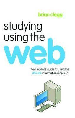 Studying Using the Web: The Student's Guide to Using the Ultimate Information Resource
