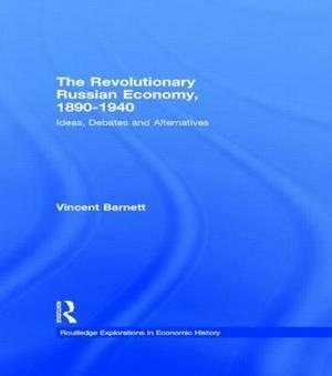 The Revolutionary Russian Economy, 1890-1940: Ideas, Debates and Alternatives