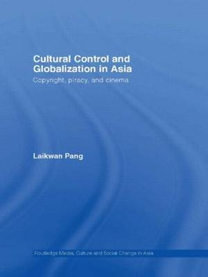 Cultural Control and Globalization in Asia: Copyright, Piracy and Cinema