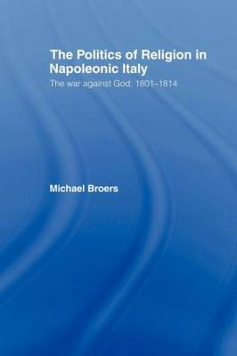 Politics and Religion in Napoleonic Italy: The War Against God, 1801-1814