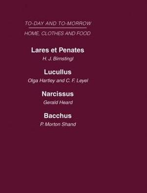 Today and Tomorrow: Laret et Penates or the Home of the Futurelucullus the Food of the Futurenarcissus an Anatomy of Clothesbacchus, or Wine to-Day and to-Morrow: Volume 5 : Home, Clothes and Food