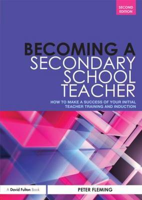 Becoming a Secondary School Teacher: How to Make a Success of your Initial Teacher Training and Induction