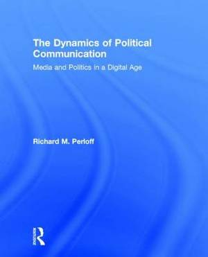 The Dynamics of Political Communication: Media and Politics in a Digital Age