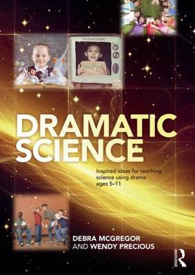Dramatic Science: Inspired Ideas for Teaching Science Using Drama, Ages 5-11